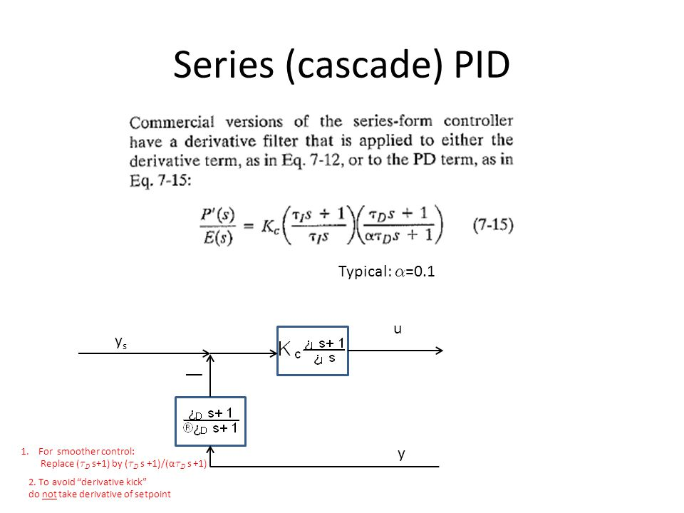Series (cascade) PID Typical: ®=0.1 u ys y For smoother control: