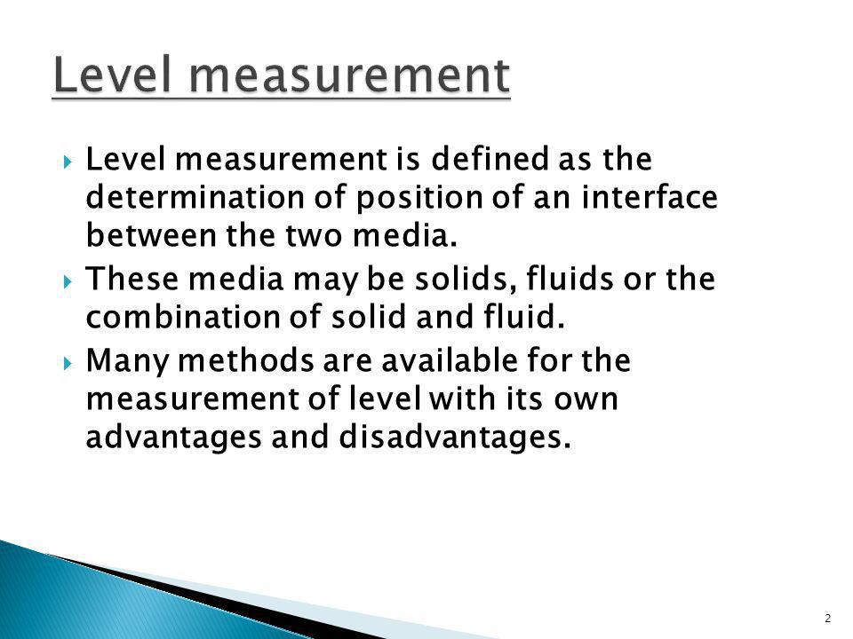 Level measurement Level measurement is defined as the determination of position of an interface between the two media.