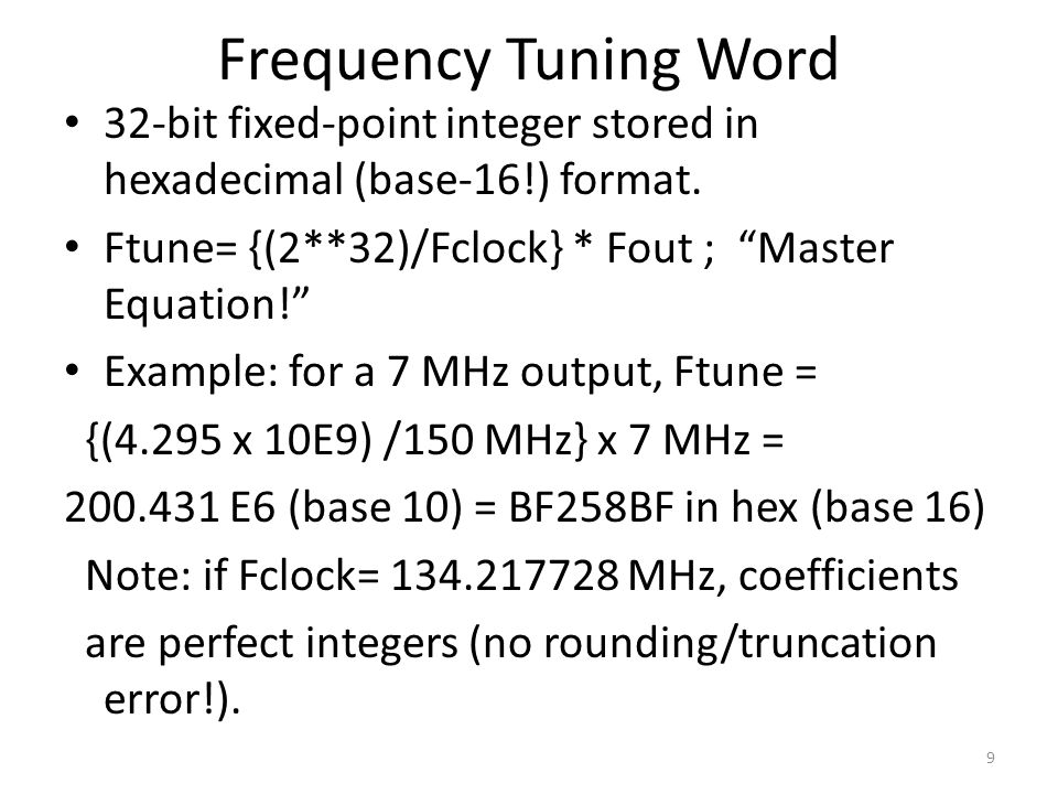 Frequency Tuning Word 32-bit fixed-point integer stored in hexadecimal (base-16!) format. Ftune= {(2**32)/Fclock} * Fout ; Master Equation!