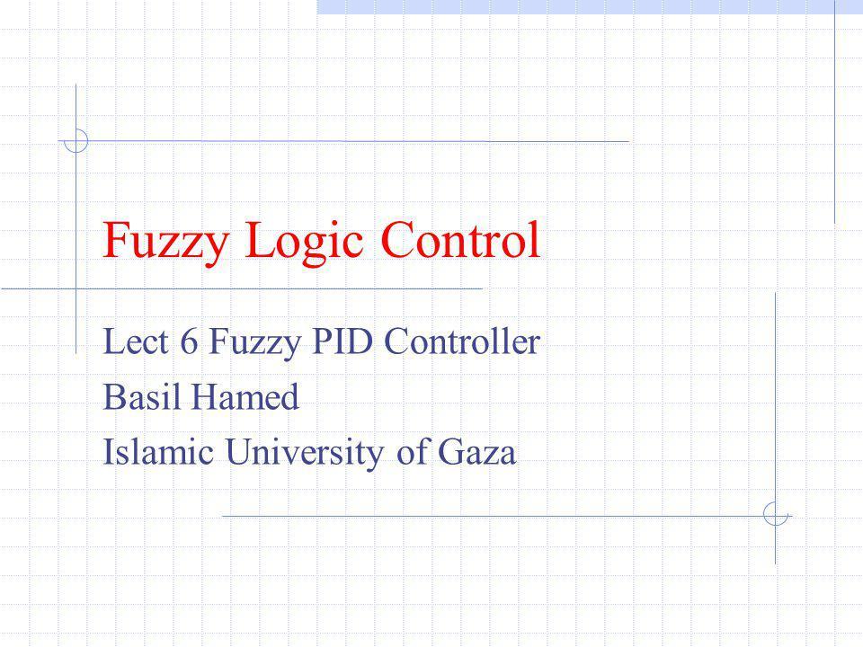 Lect 6 Fuzzy PID Controller Basil Hamed Islamic University of Gaza