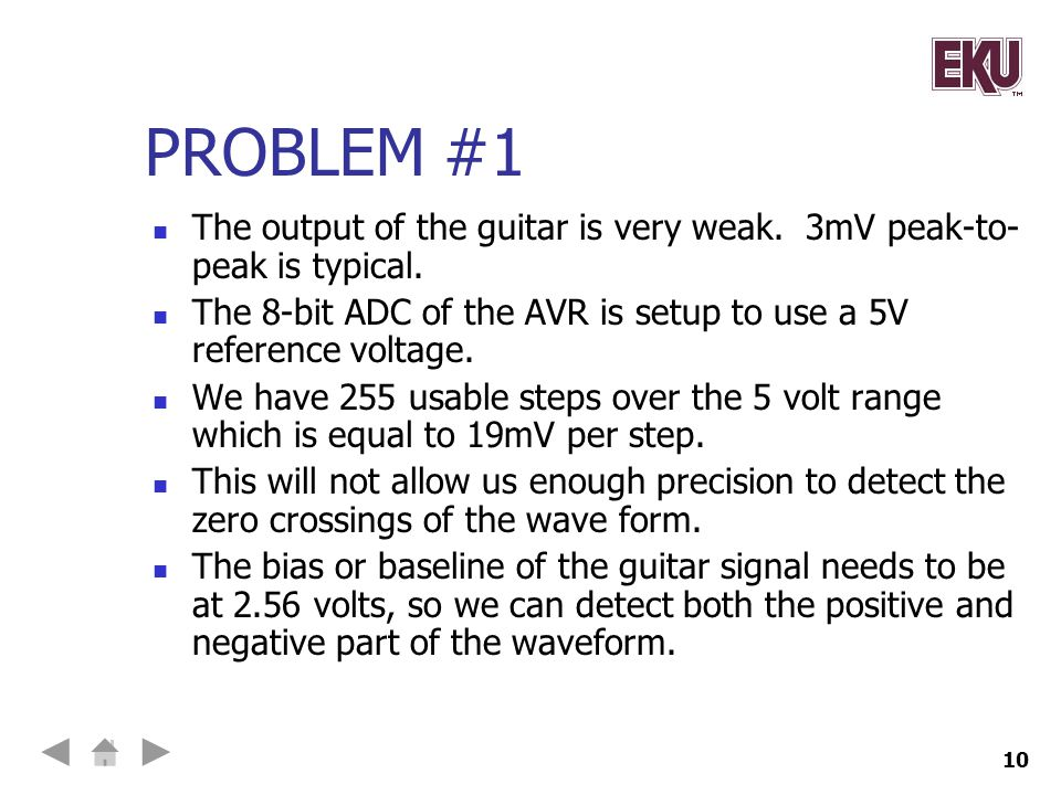 Problem #1 The output of the guitar is very weak. 3mV peak-to-peak is typical. The 8-bit ADC of the AVR is setup to use a 5V reference voltage.