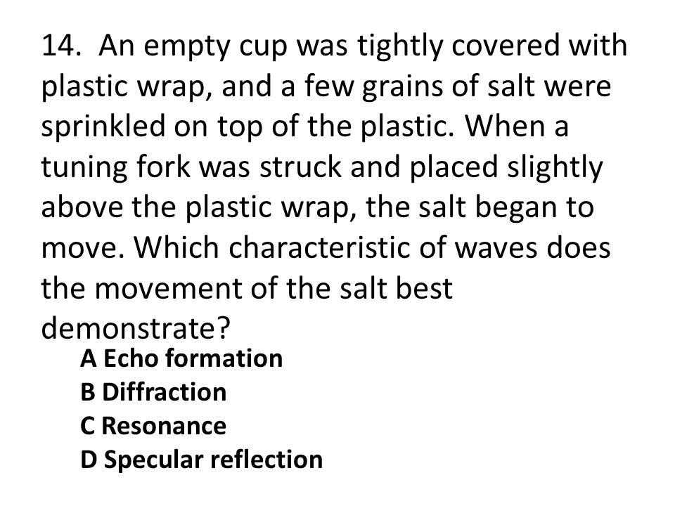 14. An empty cup was tightly covered with plastic wrap, and a few grains of salt were sprinkled on top of the plastic. When a tuning fork was struck and placed slightly above the plastic wrap, the salt began to move. Which characteristic of waves does the movement of the salt best demonstrate
