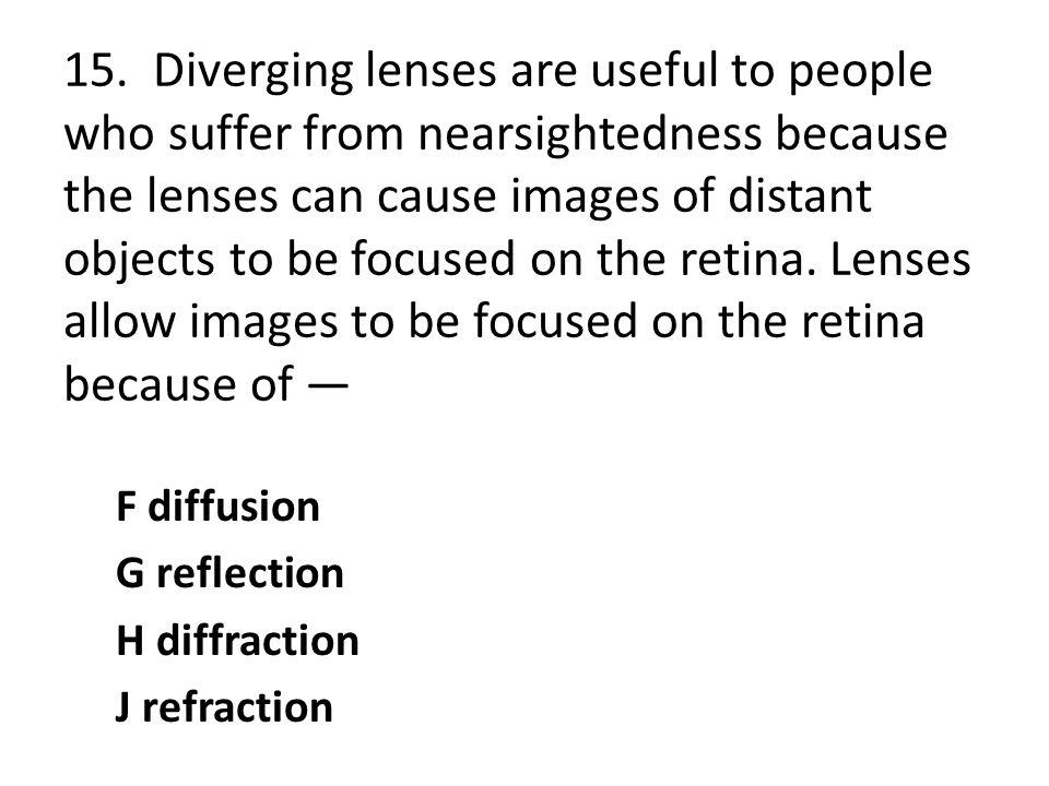 15. Diverging lenses are useful to people who suffer from nearsightedness because the lenses can cause images of distant objects to be focused on the retina. Lenses allow images to be focused on the retina because of —