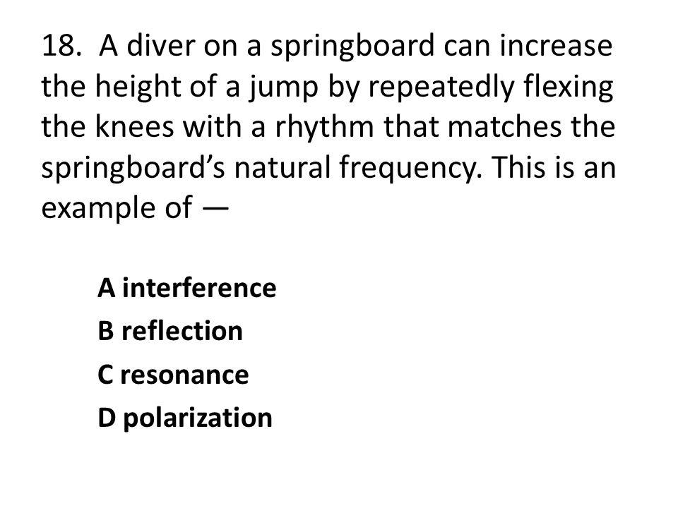 18. A diver on a springboard can increase the height of a jump by repeatedly flexing the knees with a rhythm that matches the springboard's natural frequency. This is an example of —