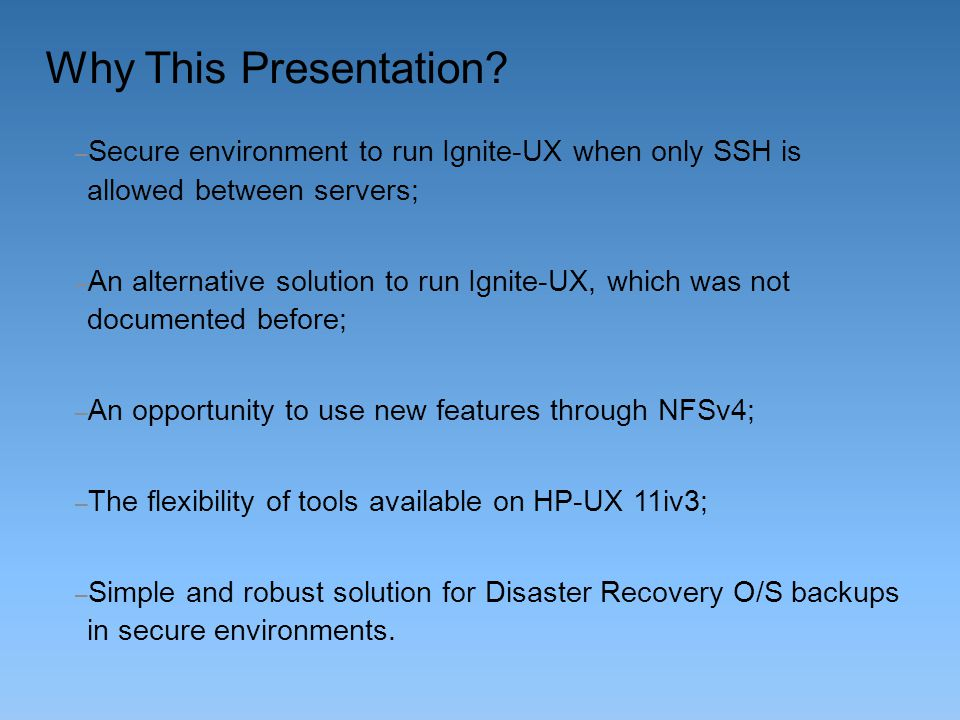 Why This Presentation Secure environment to run Ignite-UX when only SSH is allowed between servers;