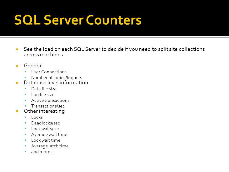 SQL Server Counters See the load on each SQL Server to decide if you need to split site collections across machines.