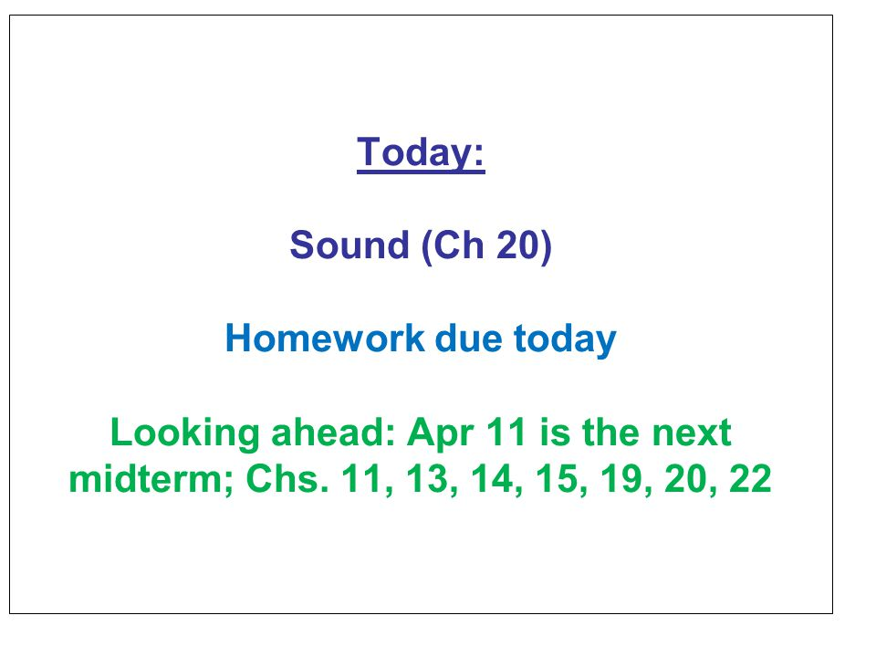 Today: Sound (Ch 20) Homework due today Looking ahead: Apr 11 is the next midterm; Chs.