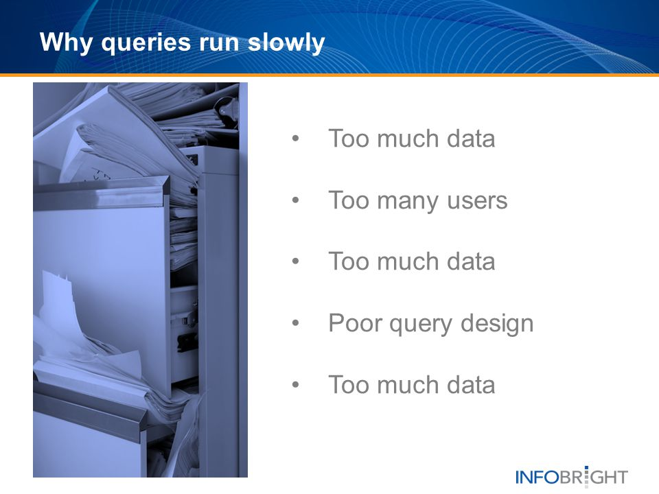 Why queries run slowly Too much data Too many users Poor query design