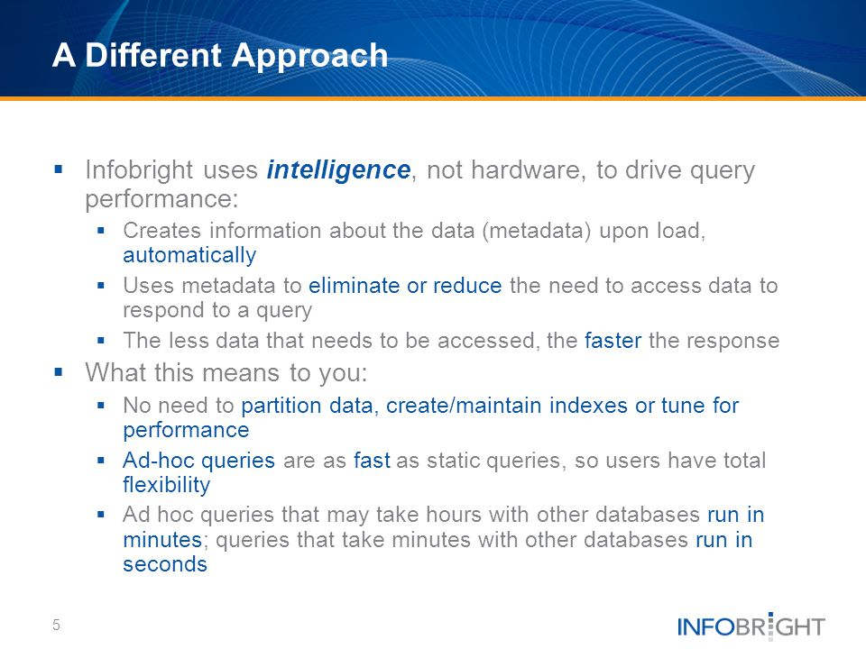 A Different Approach Infobright uses intelligence, not hardware, to drive query performance: