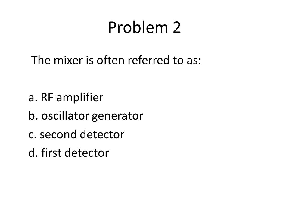 Problem 2 The mixer is often referred to as: a. RF amplifier b.