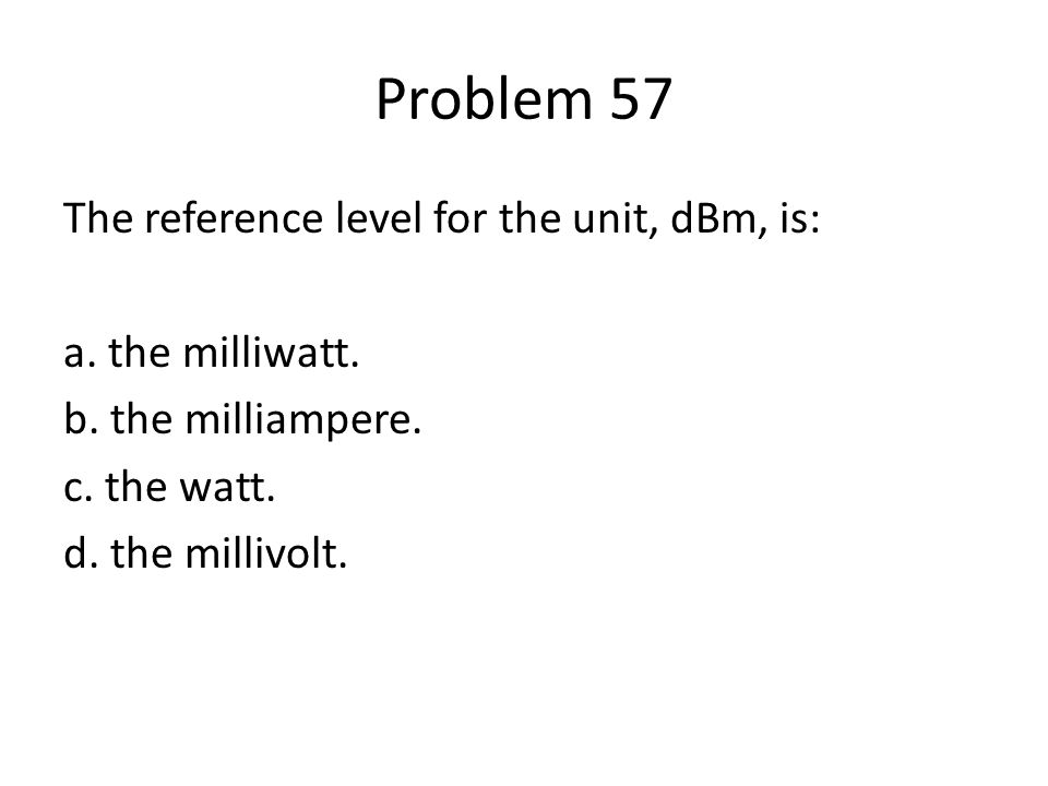 Problem 57 The reference level for the unit, dBm, is: a.