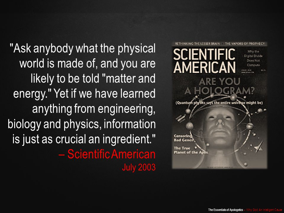 Ask anybody what the physical world is made of, and you are likely to be told matter and energy. Yet if we have learned anything from engineering, biology and physics, information is just as crucial an ingredient. – Scientific American