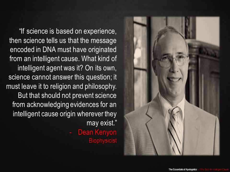 If science is based on experience, then science tells us that the message encoded in DNA must have originated from an intelligent cause. What kind of intelligent agent was it On its own, science cannot answer this question; it must leave it to religion and philosophy. But that should not prevent science from acknowledging evidences for an intelligent cause origin wherever they may exist.