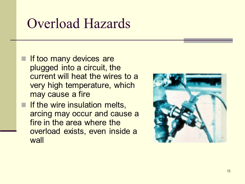 Overload Hazards If too many devices are plugged into a circuit, the current will heat the wires to a very high temperature, which may cause a fire.