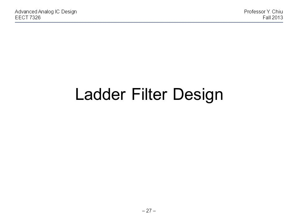 Ladder Filter Design Advanced Analog IC Design Professor Y. Chiu