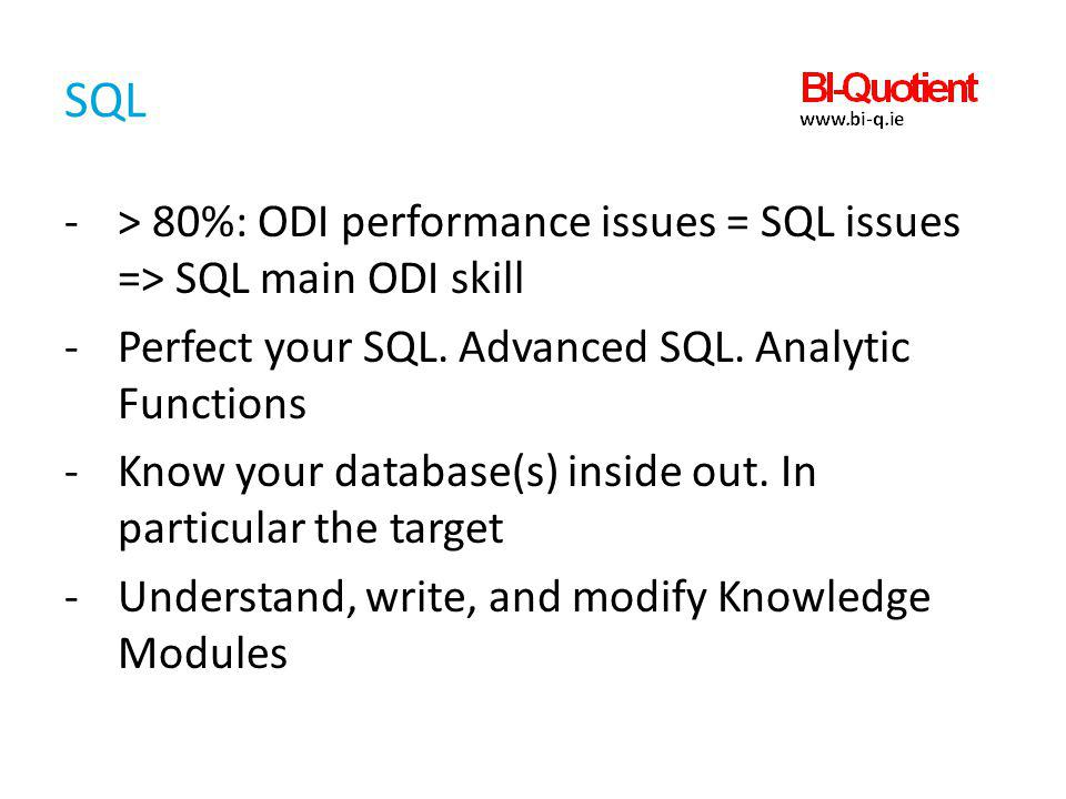 SQL > 80%: ODI performance issues = SQL issues => SQL main ODI skill. Perfect your SQL. Advanced SQL. Analytic Functions.
