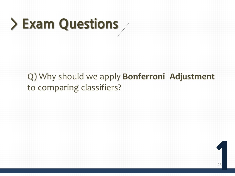 > Exam Questions Q) Why should we apply Bonferroni Adjustment to comparing classifiers 1
