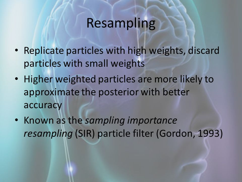 Resampling Replicate particles with high weights, discard particles with small weights.