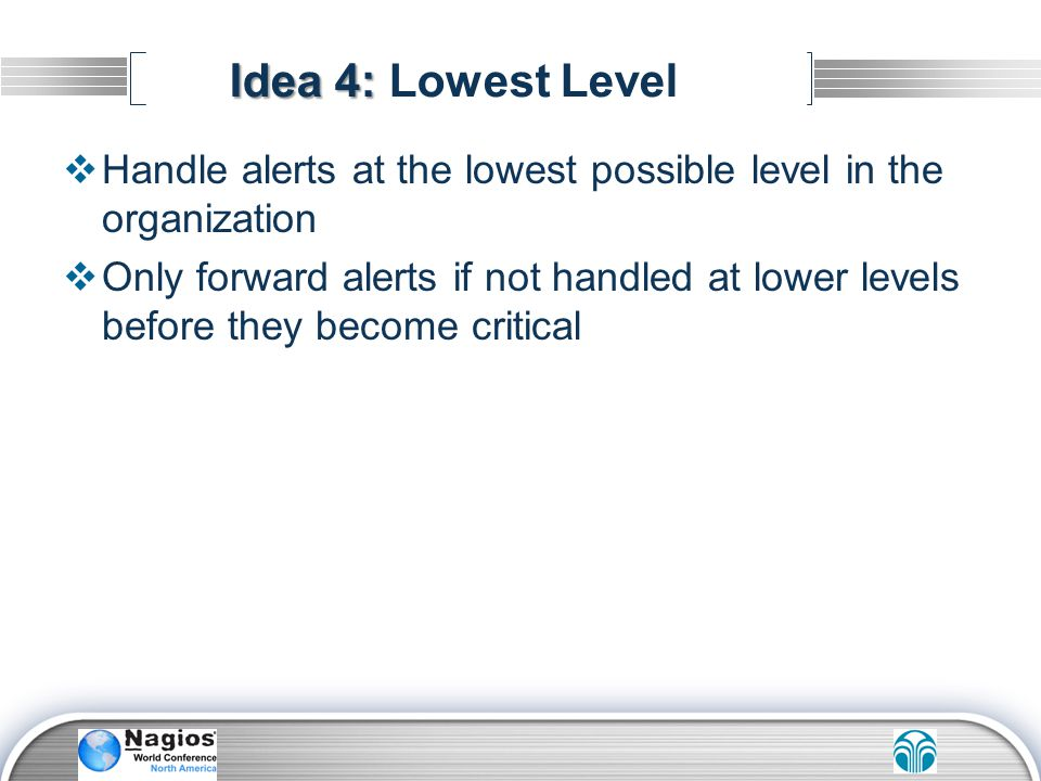 Idea 4: Lowest Level Handle alerts at the lowest possible level in the organization.
