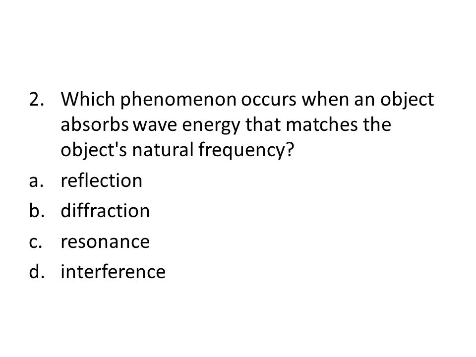 Which phenomenon occurs when an object absorbs wave energy that matches the object s natural frequency