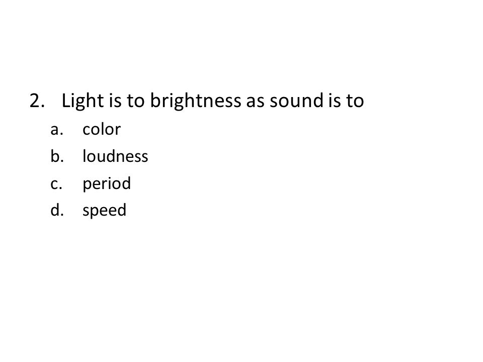 Light is to brightness as sound is to