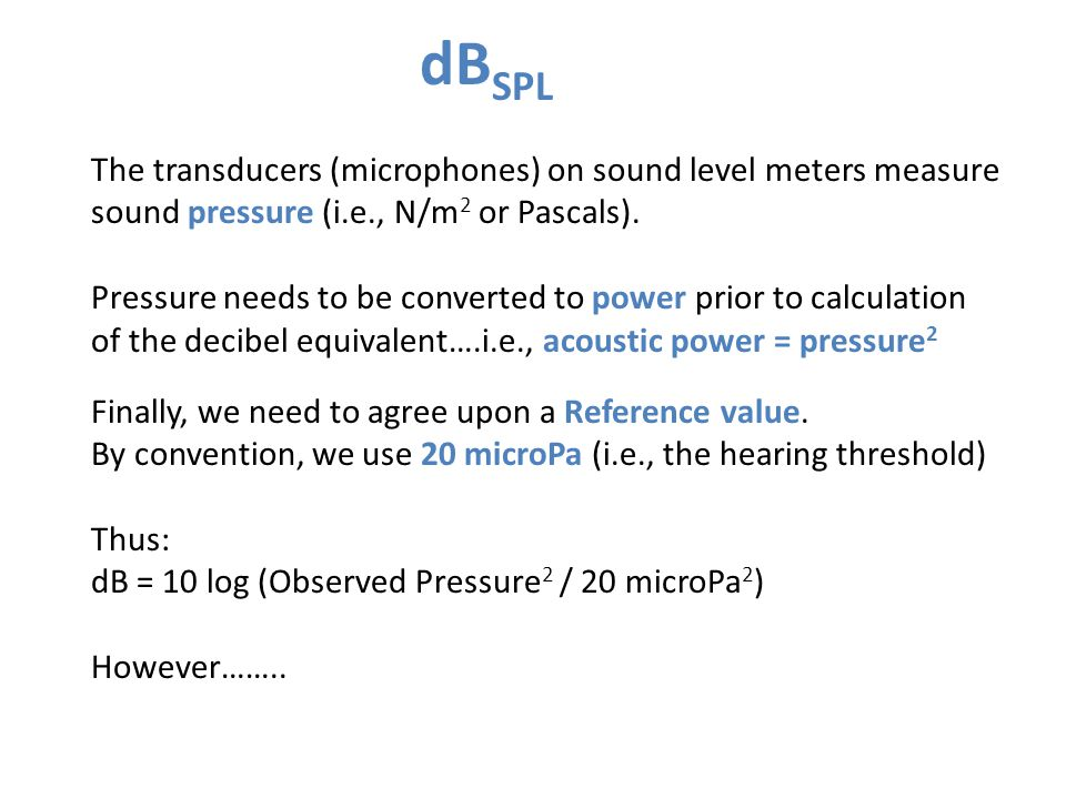 dBSPL The transducers (microphones) on sound level meters measure sound pressure (i.e., N/m2 or Pascals).