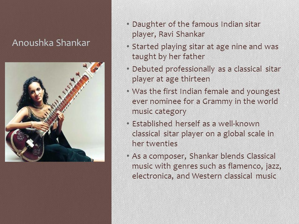 Anoushka Shankar Daughter of the famous Indian sitar player, Ravi Shankar. Started playing sitar at age nine and was taught by her father.