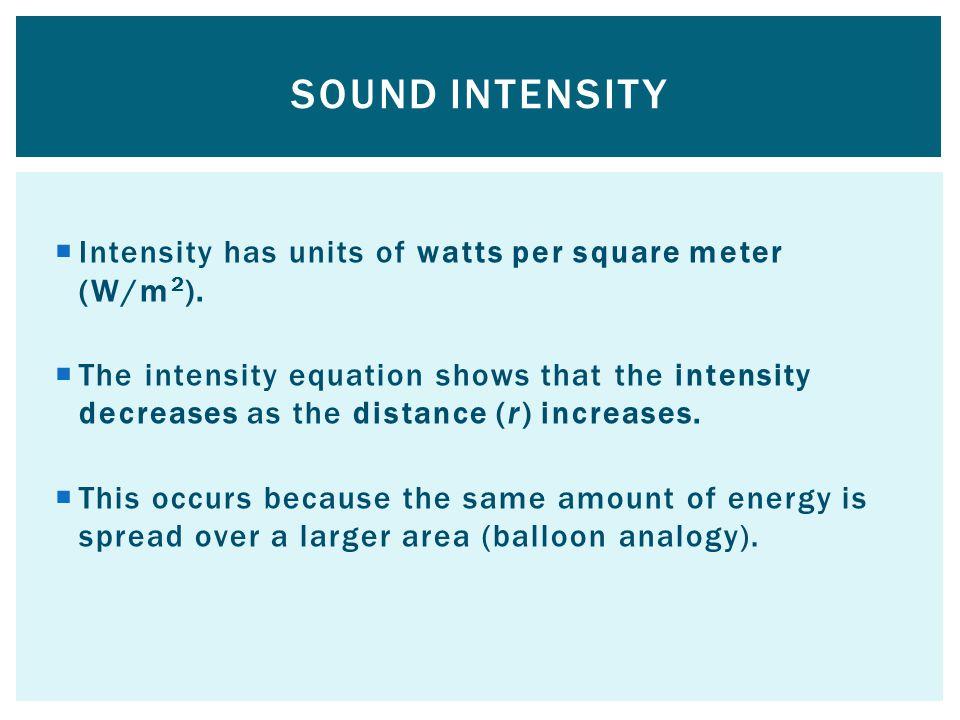 Sound intensity Intensity has units of watts per square meter (W/m2).
