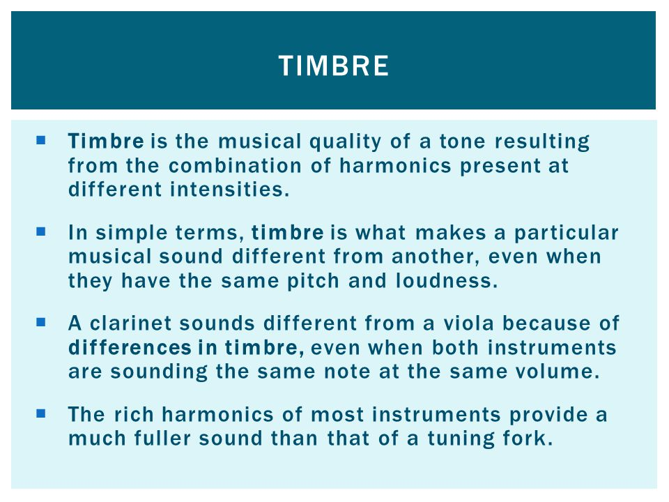 Timbre Timbre is the musical quality of a tone resulting from the combination of harmonics present at different intensities.