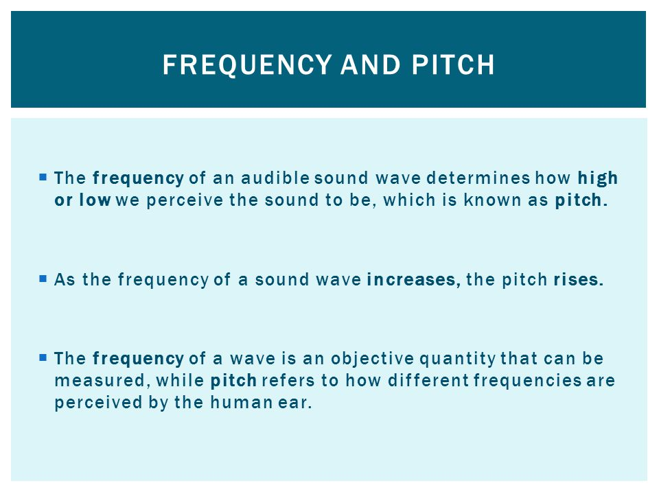 Frequency and pitch The frequency of an audible sound wave determines how high or low we perceive the sound to be, which is known as pitch.