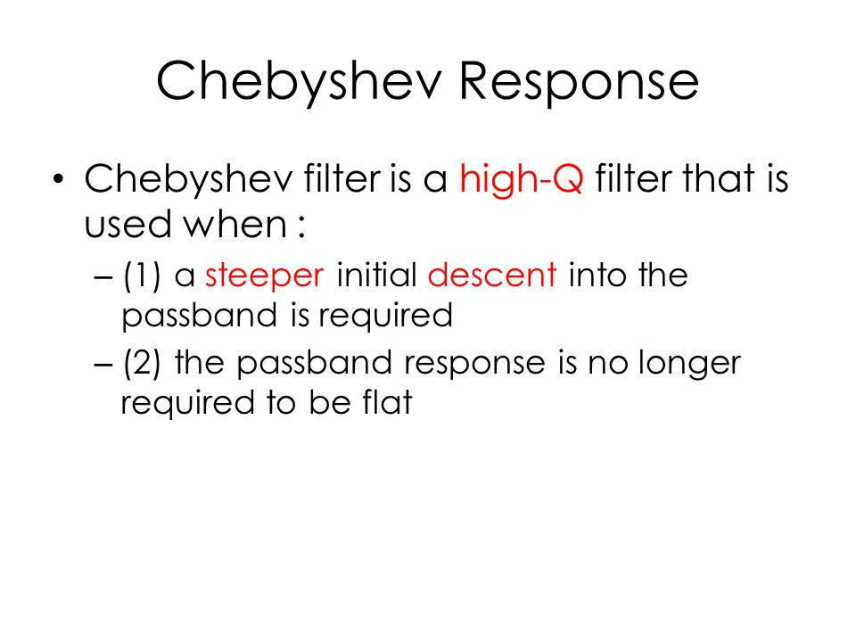 Chebyshev Response Chebyshev filter is a high-Q filter that is used when : (1) a steeper initial descent into the passband is required.