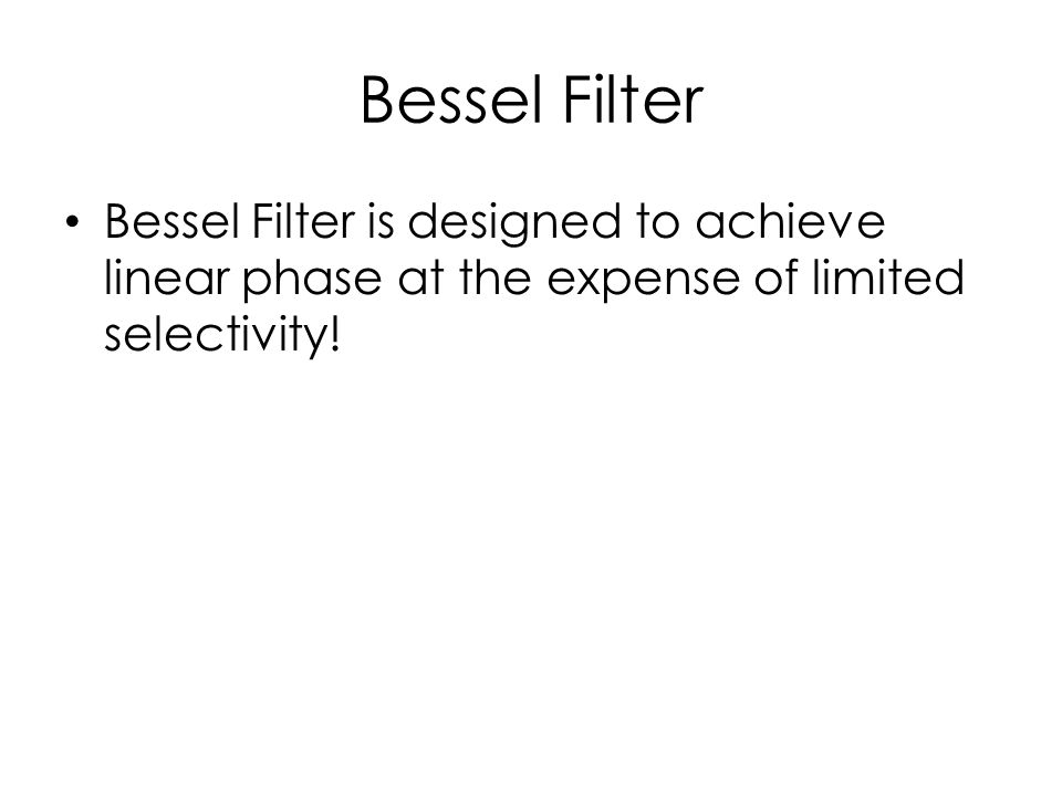 Bessel Filter Bessel Filter is designed to achieve linear phase at the expense of limited selectivity!