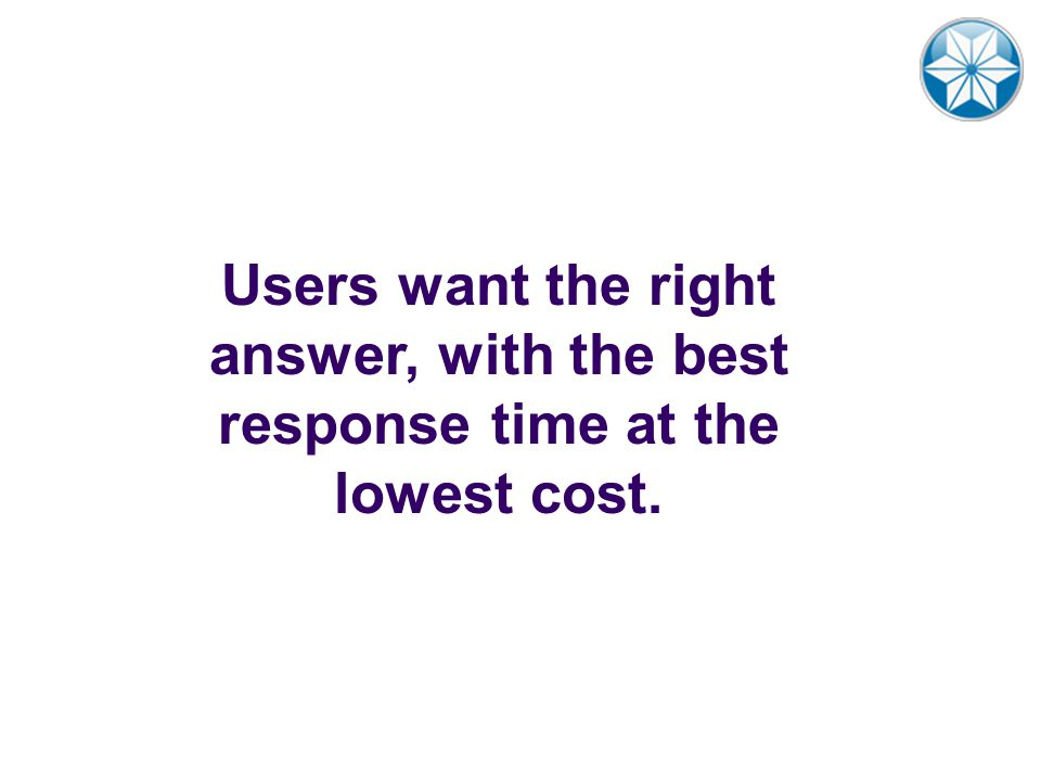 Users want the right answer, with the best response time at the lowest cost.