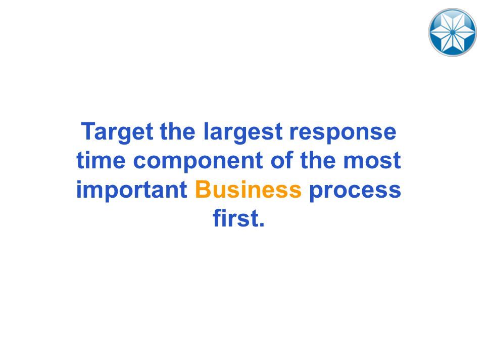 Target the largest response time component of the most important Business process first.
