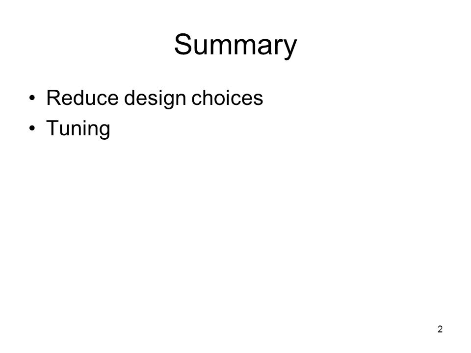Summary Reduce design choices Tuning