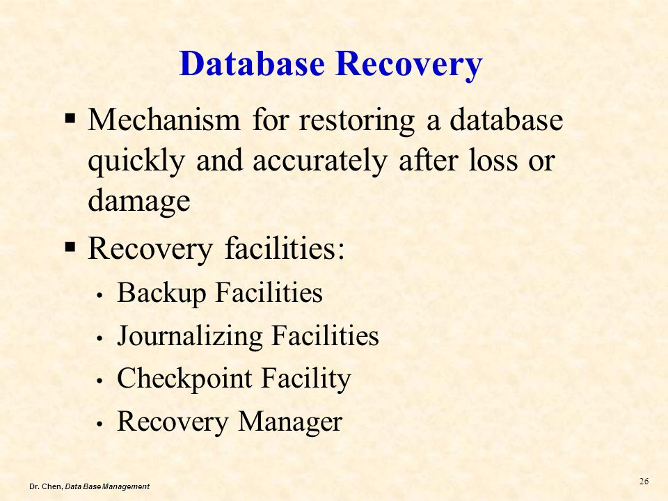Database Recovery Mechanism for restoring a database quickly and accurately after loss or damage. Recovery facilities: