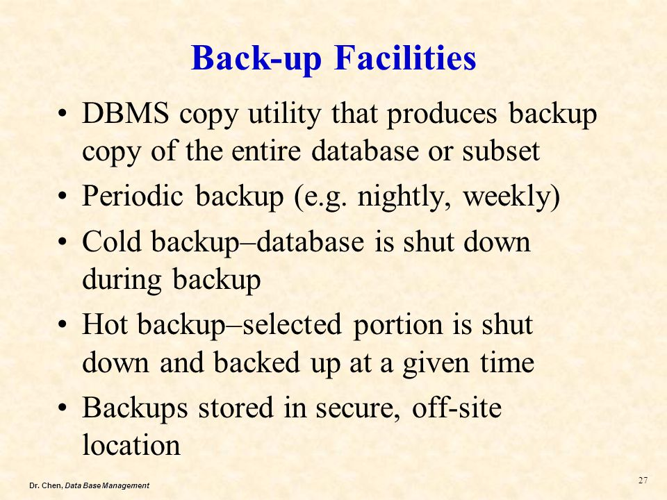 Back-up Facilities DBMS copy utility that produces backup copy of the entire database or subset. Periodic backup (e.g. nightly, weekly)