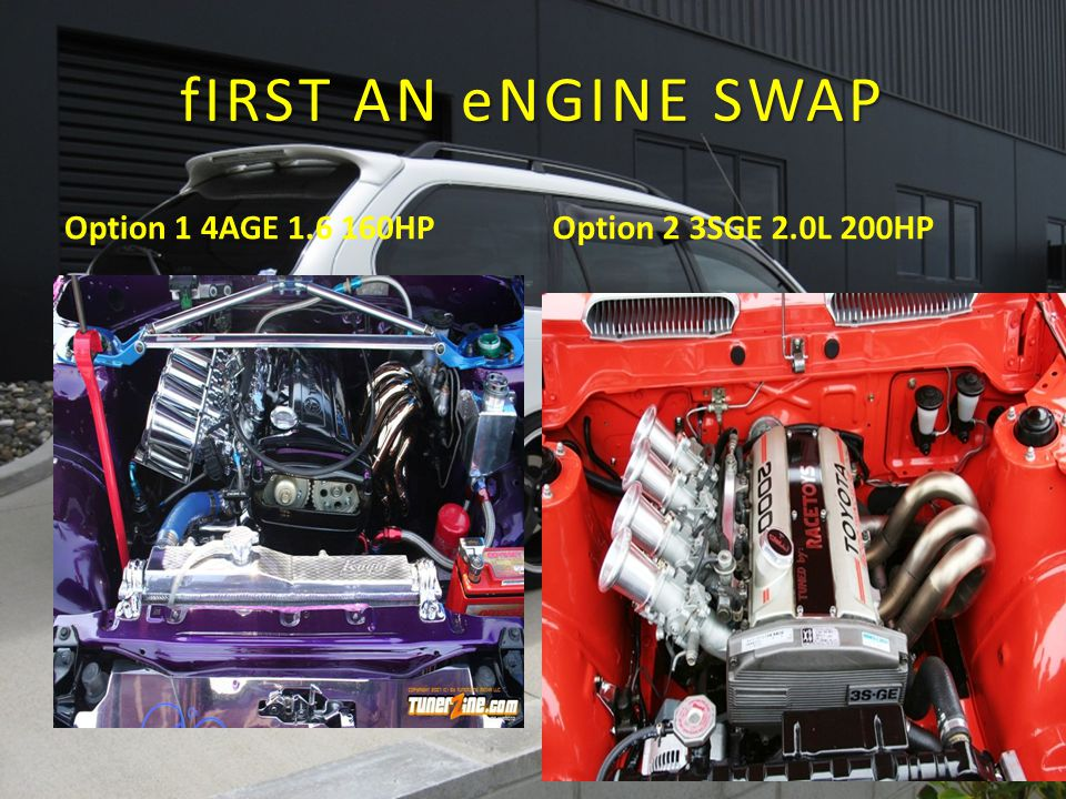 fIRST AN eNGINE SWAP Option 1 4AGE 1.6 160HP Option 2 3SGE 2.0L 200HP