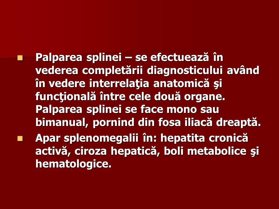 Palparea splinei – se efectuează în vederea completării diagnosticului având în vedere interrelaţia anatomică şi funcţională între cele două organe. Palparea splinei se face mono sau bimanual, pornind din fosa iliacă dreaptă.