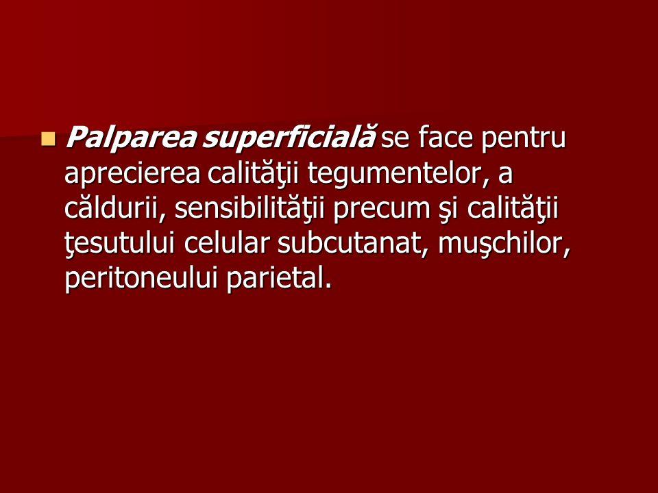 Palparea superficială se face pentru aprecierea calităţii tegumentelor, a căldurii, sensibilităţii precum şi calităţii ţesutului celular subcutanat, muşchilor, peritoneului parietal.