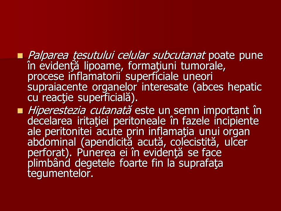 Palparea ţesutului celular subcutanat poate pune în evidenţă lipoame, formaţiuni tumorale, procese inflamatorii superficiale uneori supraiacente organelor interesate (abces hepatic cu reacţie superficială).