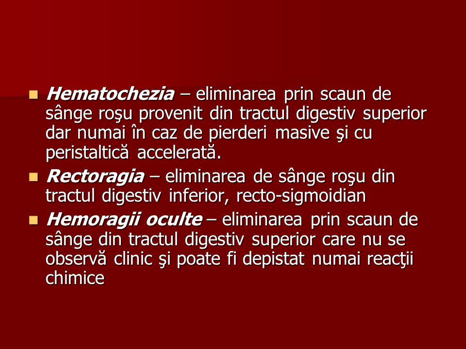 Hematochezia – eliminarea prin scaun de sânge roşu provenit din tractul digestiv superior dar numai în caz de pierderi masive şi cu peristaltică accelerată.