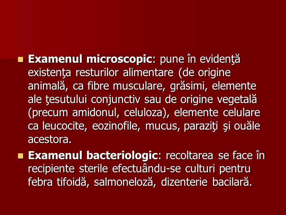 Examenul microscopic: pune în evidenţă existenţa resturilor alimentare (de origine animală, ca fibre musculare, grăsimi, elemente ale ţesutului conjunctiv sau de origine vegetală (precum amidonul, celuloza), elemente celulare ca leucocite, eozinofile, mucus, paraziţi şi ouăle acestora.