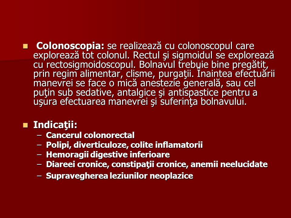 Colonoscopia: se realizează cu colonoscopul care explorează tot colonul. Rectul şi sigmoidul se explorează cu rectosigmoidoscopul. Bolnavul trebuie bine pregătit, prin regim alimentar, clisme, purgaţii. Înaintea efectuării manevrei se face o mică anestezie generală, sau cel puţin sub sedative, antalgice şi antispastice pentru a uşura efectuarea manevrei şi suferinţa bolnavului.