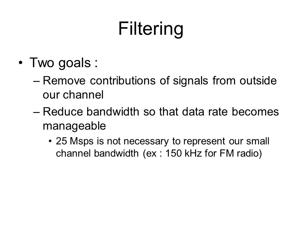 Filtering Two goals : Remove contributions of signals from outside our channel. Reduce bandwidth so that data rate becomes manageable.