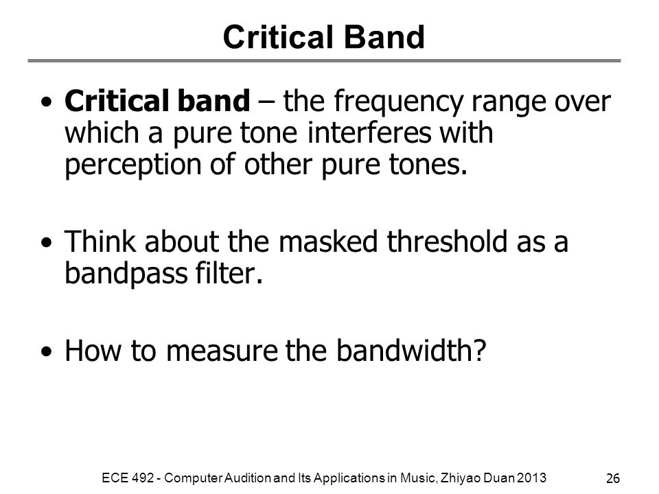Critical Band Critical band – the frequency range over which a pure tone interferes with perception of other pure tones.