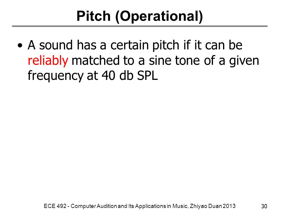Pitch (Operational) A sound has a certain pitch if it can be reliably matched to a sine tone of a given frequency at 40 db SPL.