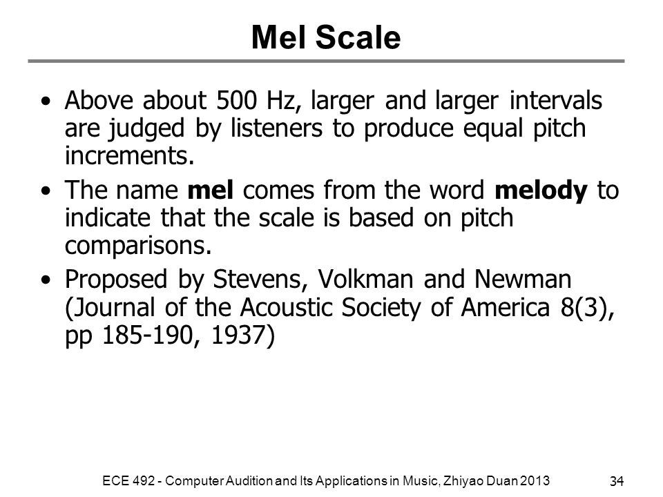Mel Scale Above about 500 Hz, larger and larger intervals are judged by listeners to produce equal pitch increments.