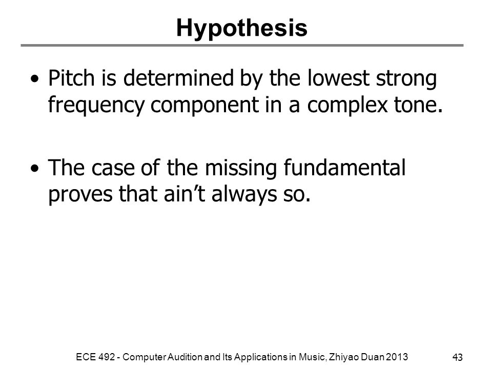 Hypothesis Pitch is determined by the lowest strong frequency component in a complex tone.