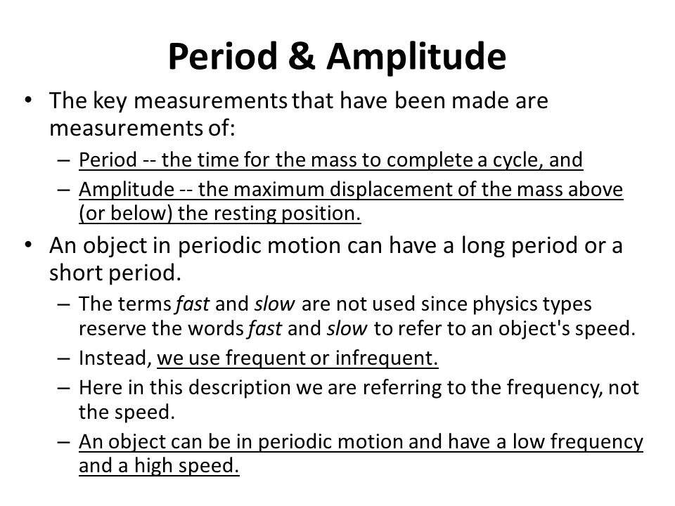 Period & Amplitude The key measurements that have been made are measurements of: Period -- the time for the mass to complete a cycle, and.